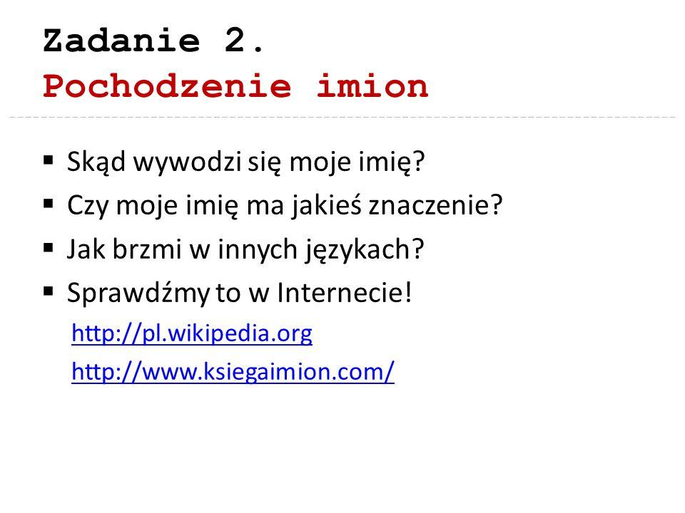 Zadanie 2. Pochodzenie imion Skąd wywodzi się moje imię? Czy moje imię ma jakieś znaczenie? Jak brzmi w innych językach? Sprawdźmy to w Internecie! ht