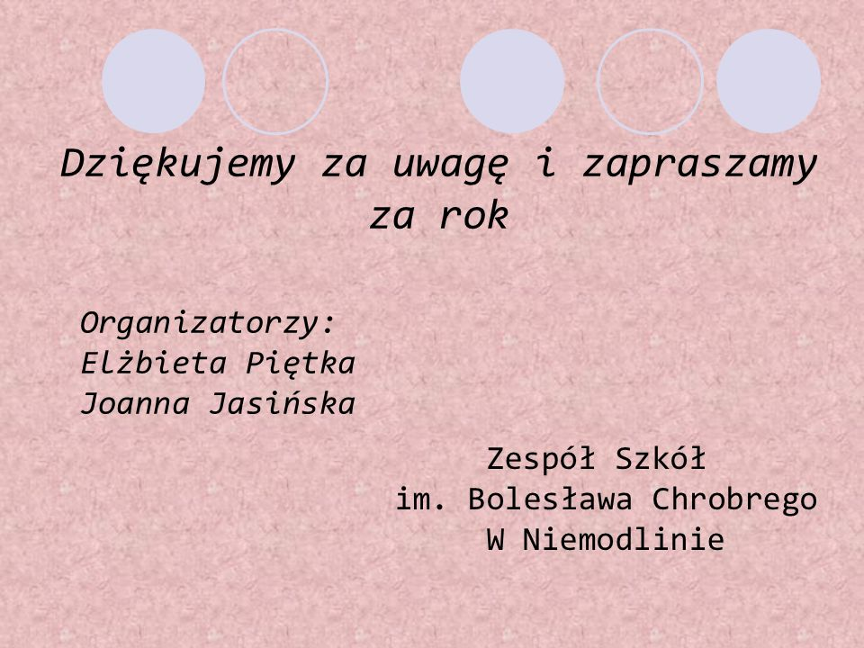 Dziękujemy za uwagę i zapraszamy za rok Organizatorzy: Elżbieta Piętka Joanna Jasińska Zespół Szkół im. Bolesława Chrobrego W Niemodlinie