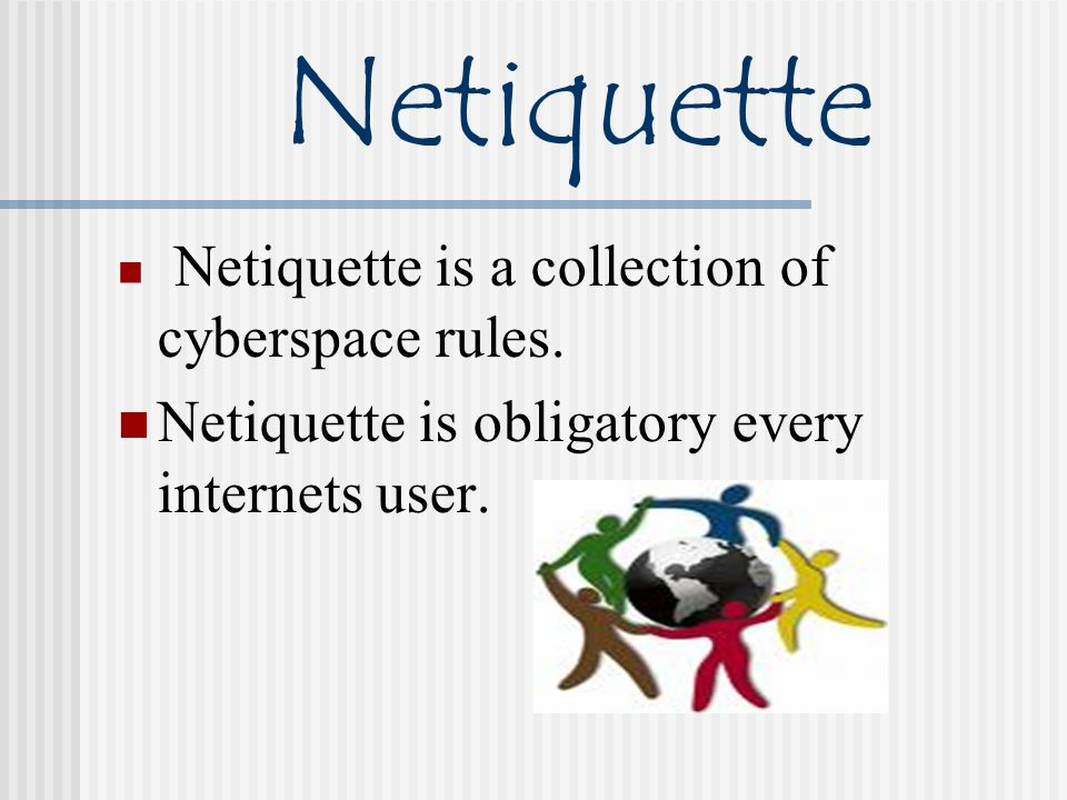Netiquette Netiquette is a collection of cyberspace rules. Netiquette is obligatory every internets user.