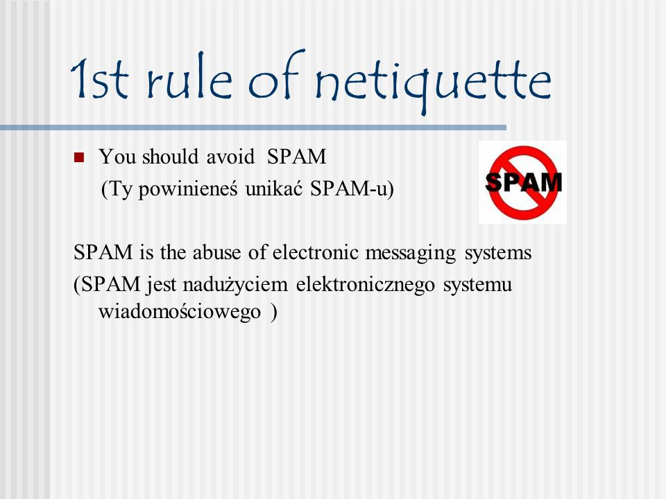 1st rule of netiquette You should avoid SPAM (Ty powinieneś unikać SPAM-u) SPAM is the abuse of electronic messaging systems (SPAM jest nadużyciem ele