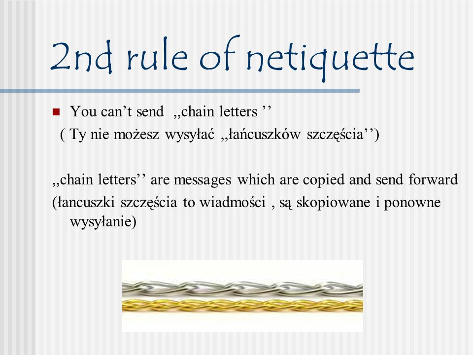 2nd rule of netiquette You cant send,,chain letters ( Ty nie możesz wysyłać,,łańcuszków szczęścia),,chain letters are messages which are copied and se