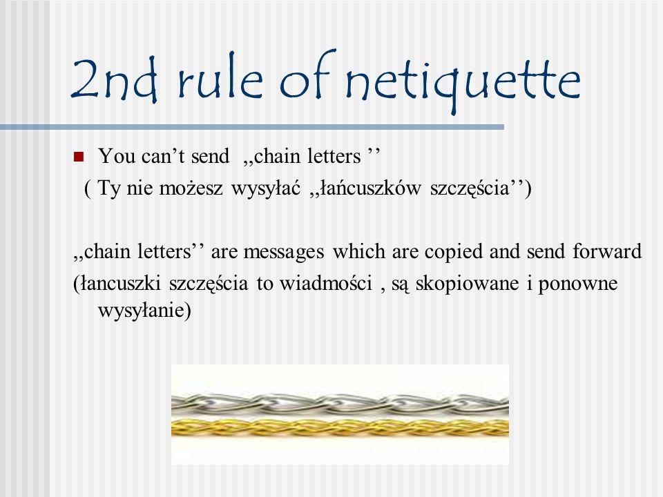 2nd rule of netiquette You cant send,,chain letters ( Ty nie możesz wysyłać,,łańcuszków szczęścia),,chain letters are messages which are copied and send forward (łancuszki szczęścia to wiadmości, są skopiowane i ponowne wysyłanie)