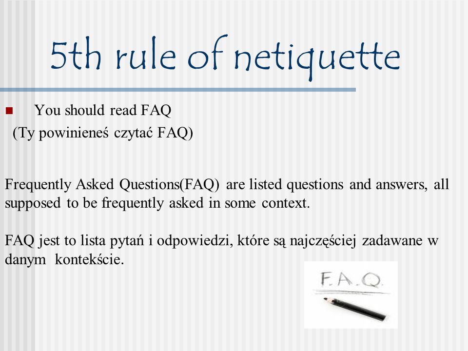 5th rule of netiquette You should read FAQ (Ty powinieneś czytać FAQ) Frequently Asked Questions(FAQ) are listed questions and answers, all supposed to be frequently asked in some context.