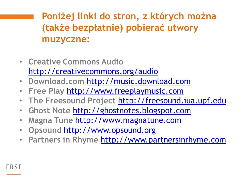 Creative Commons Audio http://creativecommons.org/audio http://creativecommons.org/audio Download.com http://music.download.comhttp://music.download.com Free Play http://www.freeplaymusic.comhttp://www.freeplaymusic.com The Freesound Project http://freesound.iua.upf.eduhttp://freesound.iua.upf.edu Ghost Note http://ghostnotes.blogspot.comhttp://ghostnotes.blogspot.com Magna Tune http://www.magnatune.comhttp://www.magnatune.com Opsound http://www.opsound.orghttp://www.opsound.org Partners in Rhyme http://www.partnersinrhyme.comhttp://www.partnersinrhyme.com Poniżej linki do stron, z których można (także bezpłatnie) pobierać utwory muzyczne: