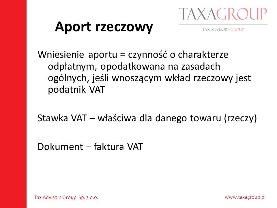 www.taxagroup.pl Tax Advisors Group Sp. z o.o. Aport rzeczowy Wniesienie aportu = czynność o charakterze odpłatnym, opodatkowana na zasadach ogólnych,