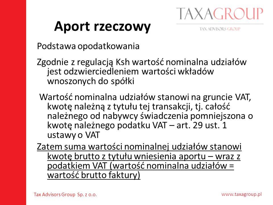 www.taxagroup.pl Tax Advisors Group Sp. z o.o. Aport rzeczowy Podstawa opodatkowania Zgodnie z regulacją Ksh wartość nominalna udziałów jest odzwierci