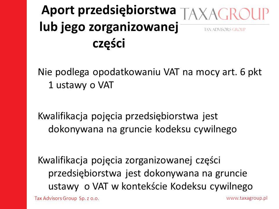 www.taxagroup.pl Tax Advisors Group Sp. z o.o. Aport przedsiębiorstwa lub jego zorganizowanej części Nie podlega opodatkowaniu VAT na mocy art. 6 pkt