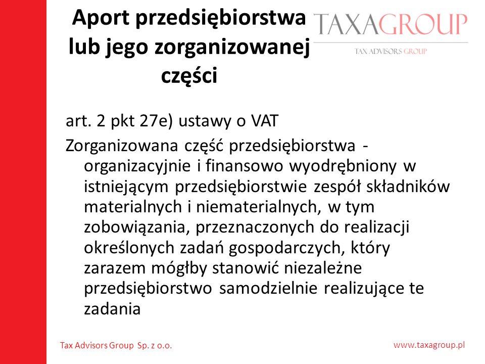 www.taxagroup.pl Tax Advisors Group Sp. z o.o. Aport przedsiębiorstwa lub jego zorganizowanej części art. 2 pkt 27e) ustawy o VAT Zorganizowana część