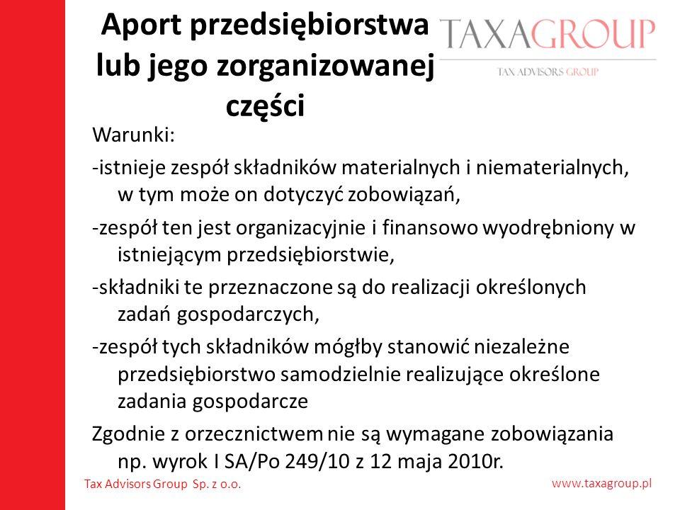 www.taxagroup.pl Tax Advisors Group Sp. z o.o. Aport przedsiębiorstwa lub jego zorganizowanej części Warunki: -istnieje zespół składników materialnych