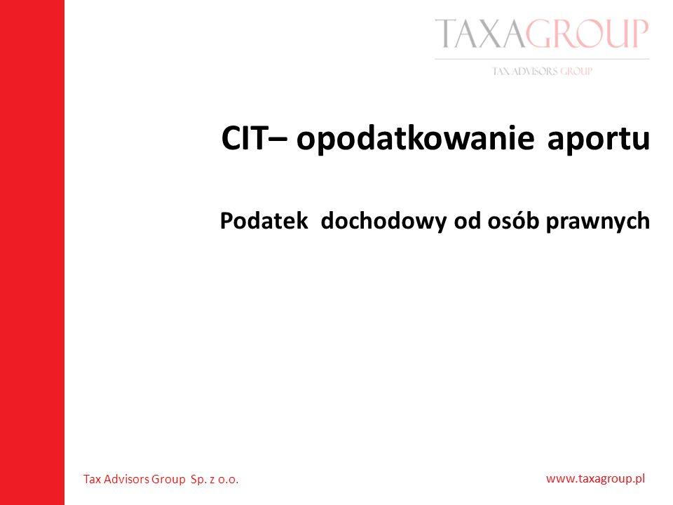 www.taxagroup.pl Tax Advisors Group Sp. z o.o. www.taxagroup.pl CIT– opodatkowanie aportu Podatek dochodowy od osób prawnych