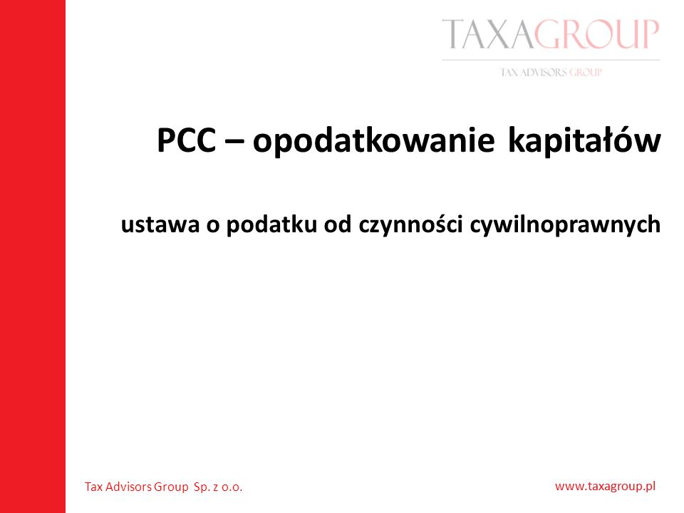 www.taxagroup.pl Tax Advisors Group Sp. z o.o. www.taxagroup.pl PCC – opodatkowanie kapitałów ustawa o podatku od czynności cywilnoprawnych