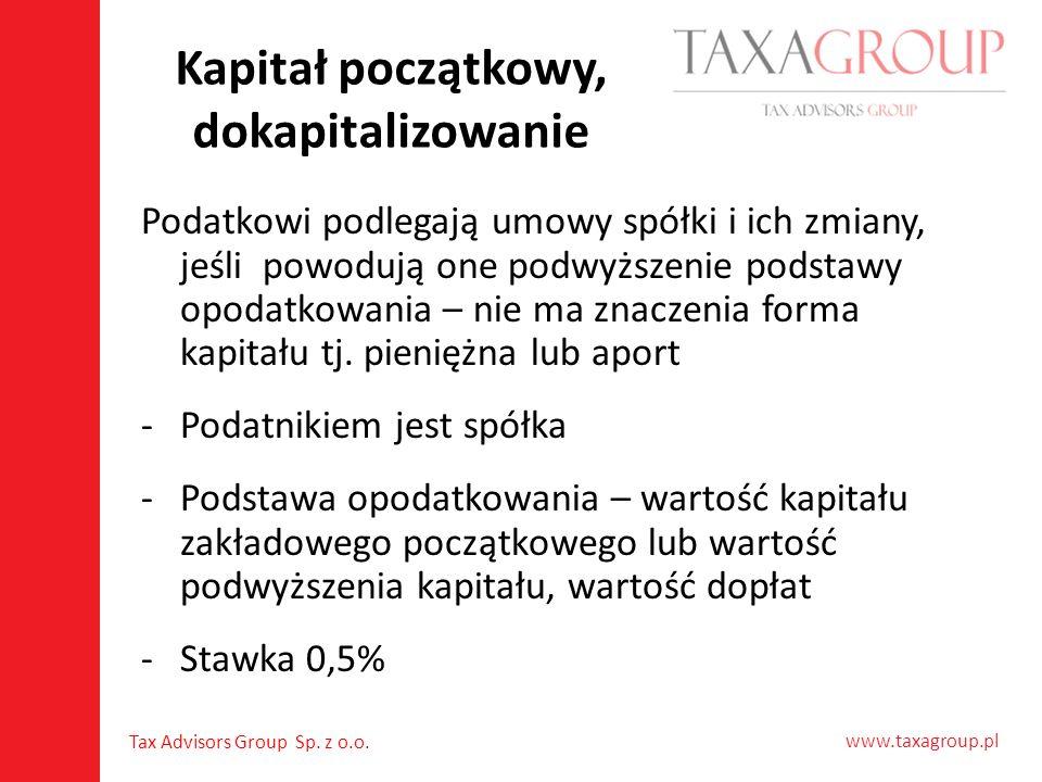 www.taxagroup.pl Tax Advisors Group Sp. z o.o. Kapitał początkowy, dokapitalizowanie Podatkowi podlegają umowy spółki i ich zmiany, jeśli powodują one