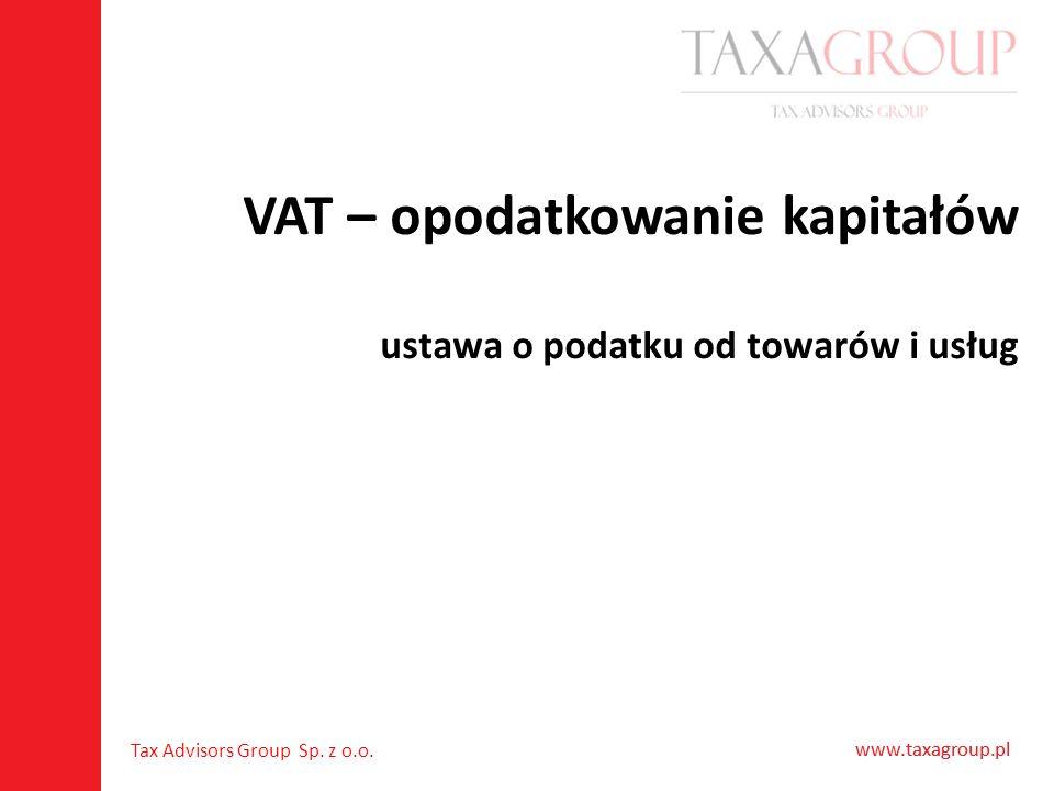 www.taxagroup.pl Tax Advisors Group Sp. z o.o. www.taxagroup.pl VAT – opodatkowanie kapitałów ustawa o podatku od towarów i usług