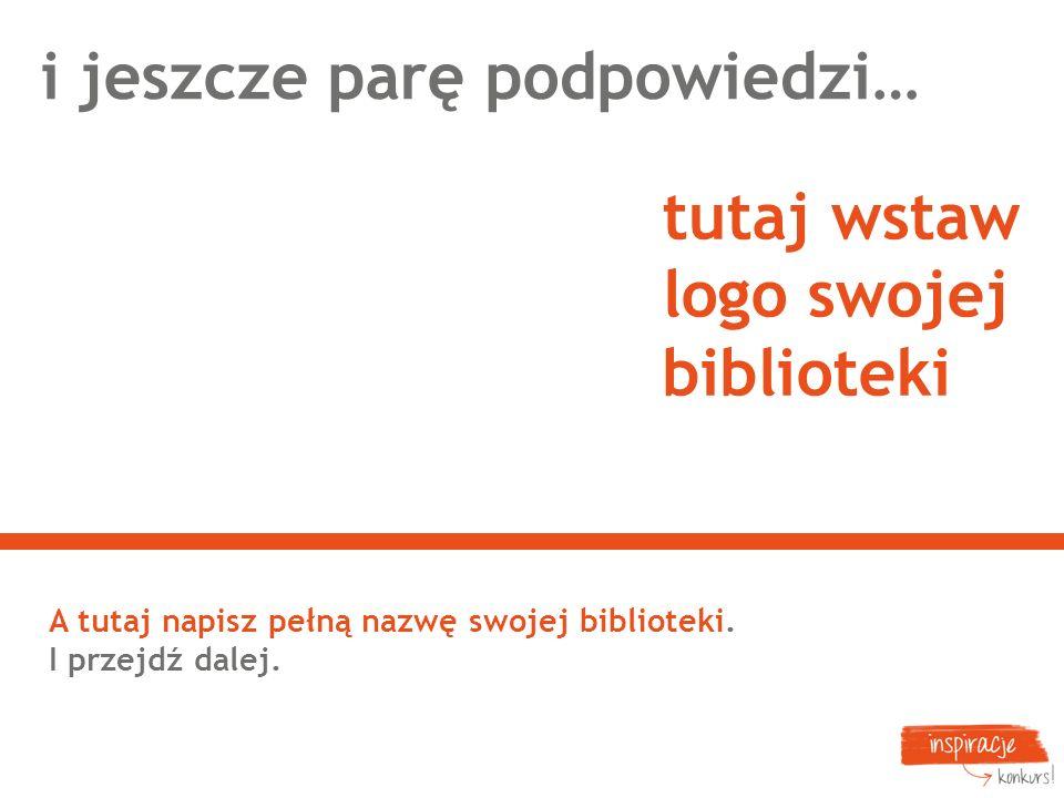 i jeszcze parę podpowiedzi… A tutaj napisz pełną nazwę swojej biblioteki. I przejdź dalej. tutaj wstaw logo swojej biblioteki