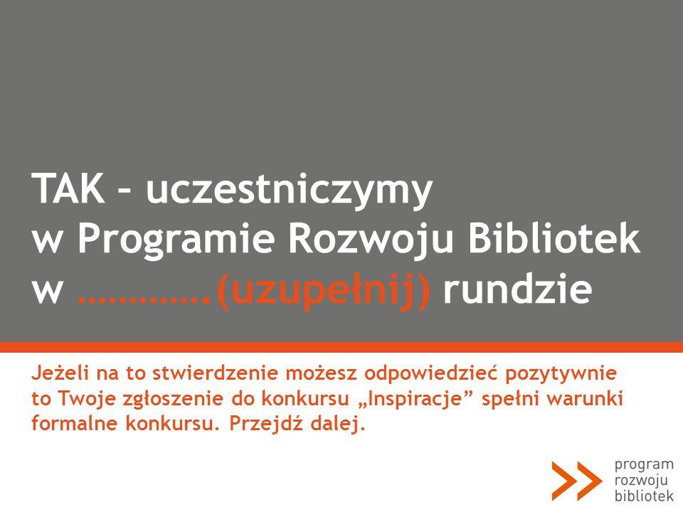 TAK – uczestniczymy w Programie Rozwoju Bibliotek w ………….(uzupełnij) rundzie Jeżeli na to stwierdzenie możesz odpowiedzieć pozytywnie to Twoje zgłosze