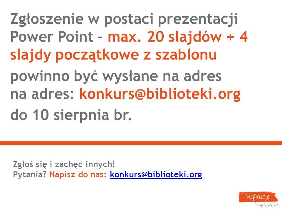 Zgłoszenie w postaci prezentacji Power Point – max. 20 slajdów + 4 slajdy początkowe z szablonu powinno być wysłane na adres na adres: konkurs@bibliot