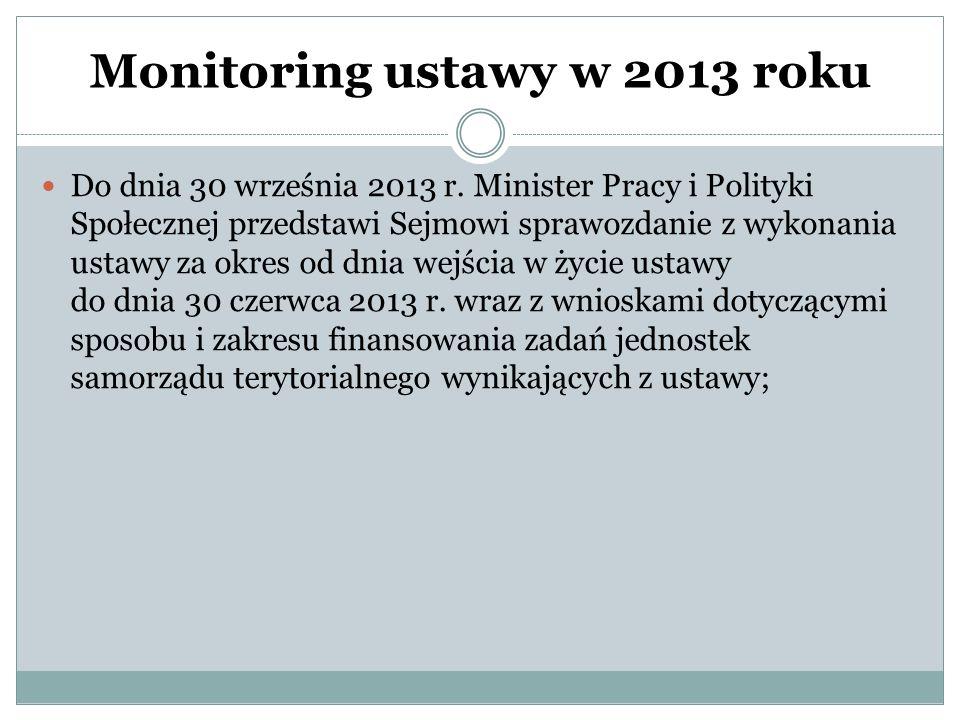 Monitoring ustawy w 2013 roku Do dnia 30 września 2013 r. Minister Pracy i Polityki Społecznej przedstawi Sejmowi sprawozdanie z wykonania ustawy za o