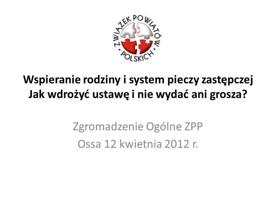 Wspieranie rodziny i system pieczy zastępczej Jak wdrożyć ustawę i nie wydać ani grosza? Zgromadzenie Ogólne ZPP Ossa 12 kwietnia 2012 r.