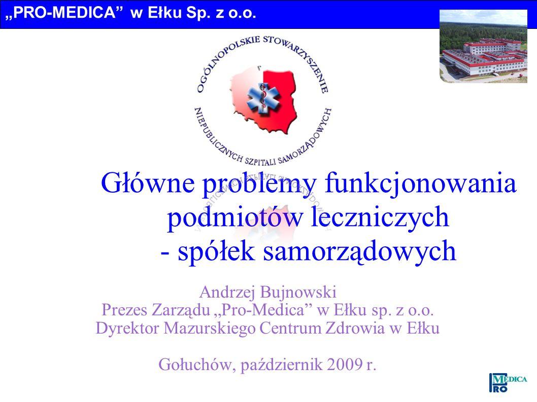 PRO-MEDICA w Ełku Sp. z o.o. Główne problemy funkcjonowania podmiotów leczniczych - spółek samorządowych Andrzej Bujnowski Prezes Zarządu Pro-Medica w