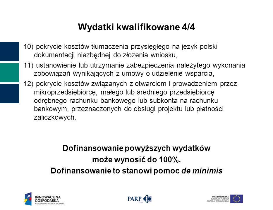 Wydatki kwalifikowane 4/4 10) pokrycie kosztów tłumaczenia przysięgłego na język polski dokumentacji niezbędnej do złożenia wniosku, 11) ustanowienie lub utrzymanie zabezpieczenia należytego wykonania zobowiązań wynikających z umowy o udzielenie wsparcia, 12) pokrycie kosztów związanych z otwarciem i prowadzeniem przez mikroprzedsiębiorcę, małego lub średniego przedsiębiorcę odrębnego rachunku bankowego lub subkonta na rachunku bankowym, przeznaczonych do obsługi projektu lub płatności zaliczkowych.