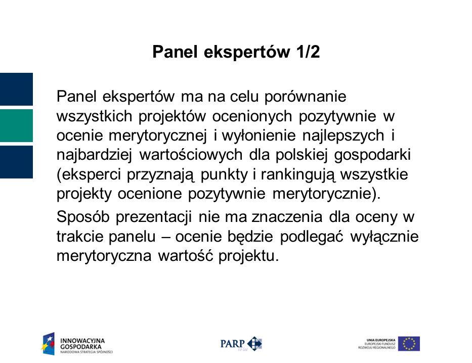 Panel ekspertów 1/2 Panel ekspertów ma na celu porównanie wszystkich projektów ocenionych pozytywnie w ocenie merytorycznej i wyłonienie najlepszych i najbardziej wartościowych dla polskiej gospodarki (eksperci przyznają punkty i rankingują wszystkie projekty ocenione pozytywnie merytorycznie).