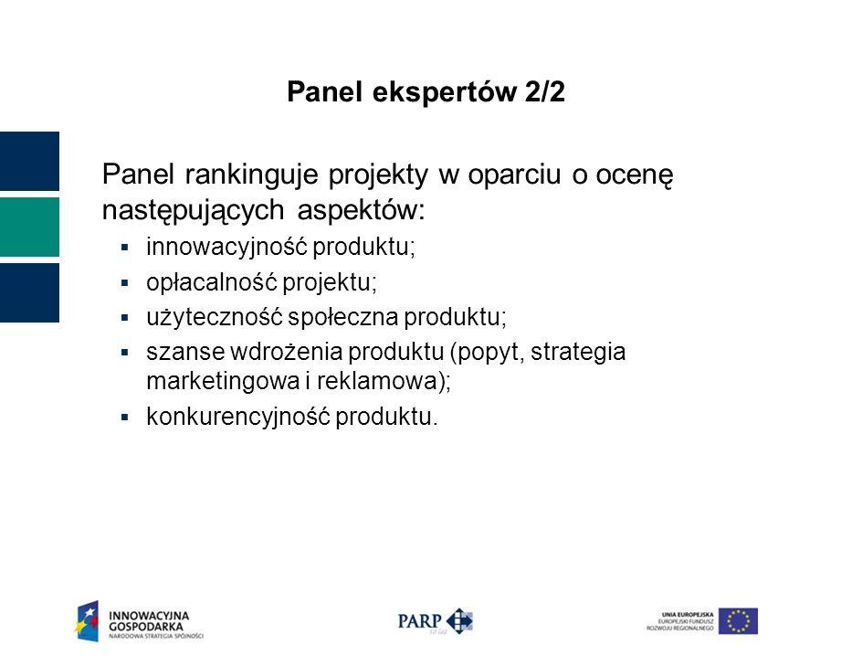 Panel ekspertów 2/2 Panel rankinguje projekty w oparciu o ocenę następujących aspektów: innowacyjność produktu; opłacalność projektu; użyteczność społeczna produktu; szanse wdrożenia produktu (popyt, strategia marketingowa i reklamowa); konkurencyjność produktu.