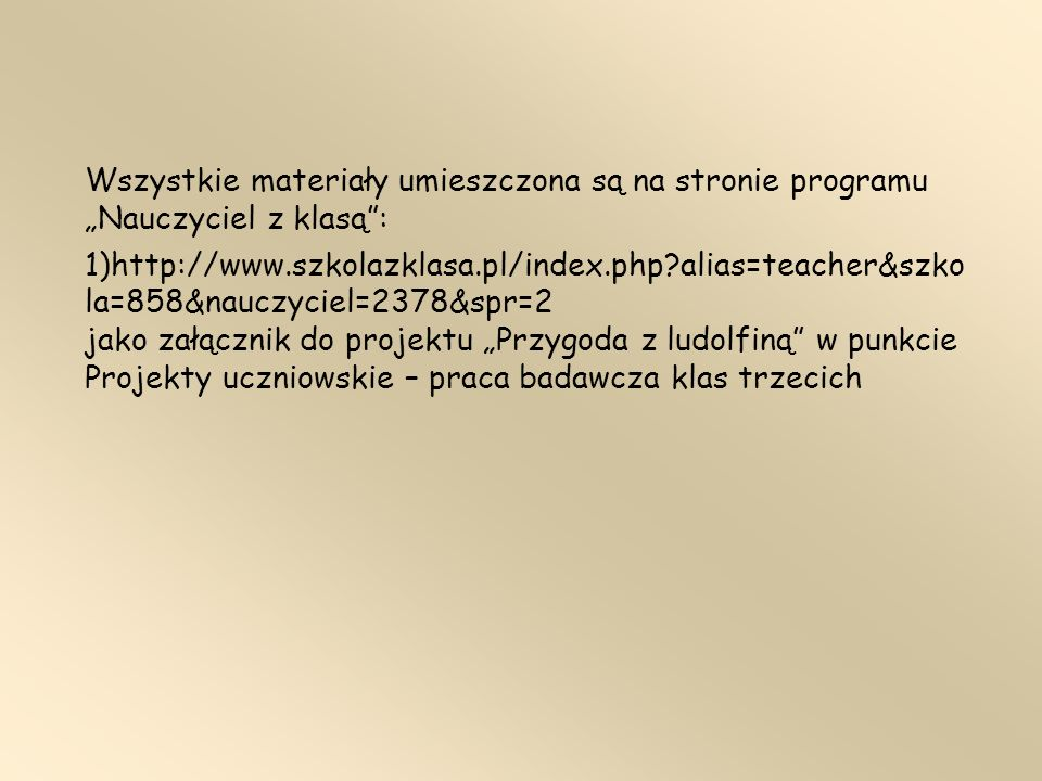 Wszystkie materiały umieszczona są na stronie programu Nauczyciel z klasą: 1)http://www.szkolazklasa.pl/index.php?alias=teacher&szko la=858&nauczyciel=2378&spr=2 jako załącznik do projektu Przygoda z ludolfiną w punkcie Projekty uczniowskie – praca badawcza klas trzecich