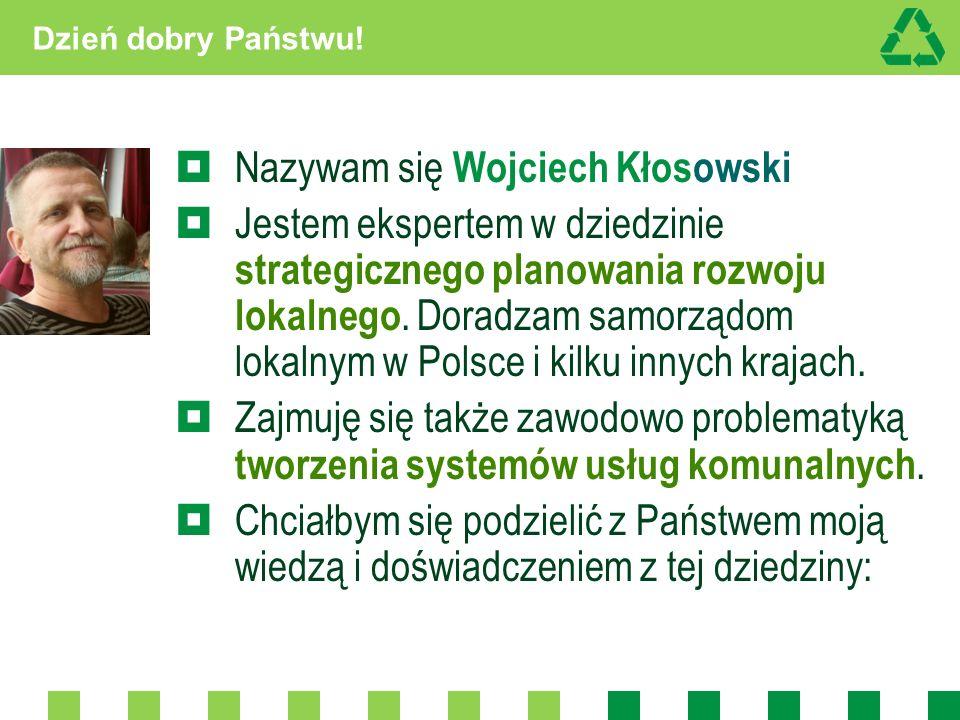 Dzień dobry Państwu! Nazywam się Wojciech Kłosowski Jestem ekspertem w dziedzinie strategicznego planowania rozwoju lokalnego. Doradzam samorządom lok