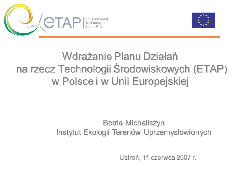 Wdrażanie Planu Działań na rzecz Technologii Środowiskowych (ETAP) w Polsce i w Unii Europejskiej Ustroń, 11 czerwca 2007 r. Beata Michaliszyn Instytu