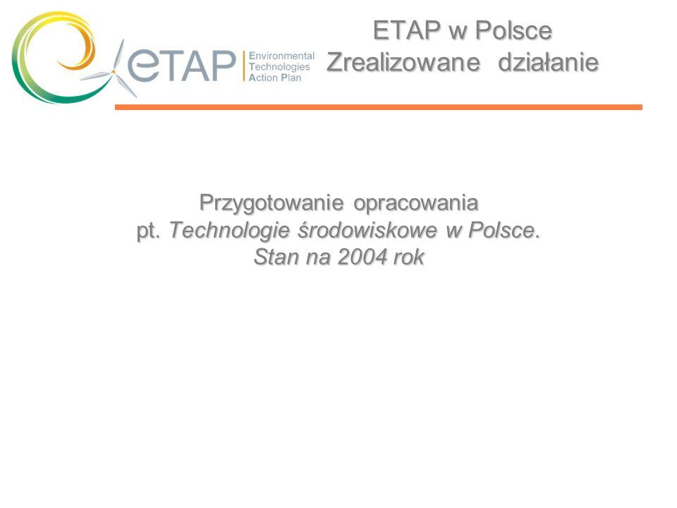 ETAP w Polsce Zrealizowane działanie Przygotowanie opracowania pt. Technologie środowiskowe w Polsce. Stan na 2004 rok