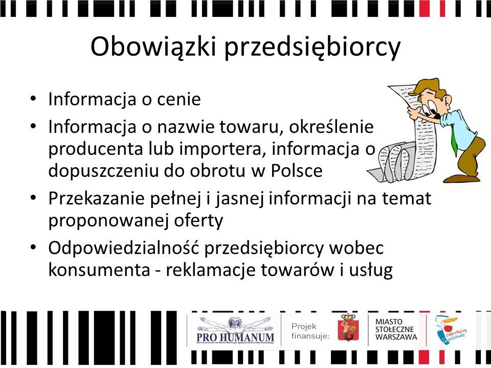 Obowiązki przedsiębiorcy Informacja o cenie Informacja o nazwie towaru, określenie producenta lub importera, informacja o dopuszczeniu do obrotu w Polsce Przekazanie pełnej i jasnej informacji na temat proponowanej oferty Odpowiedzialność przedsiębiorcy wobec konsumenta - reklamacje towarów i usług