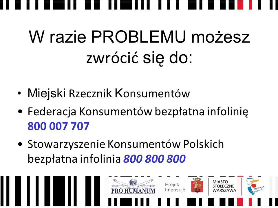 W razie PROBLEMU możesz zwrócić się do: Miejski Rzeczni k K onsumentów Federacja Konsumentów bezpłatna infolinię 800 007 707 Stowarzyszenie Konsumentów Polskich bezpłatna infolinia 800 800 800