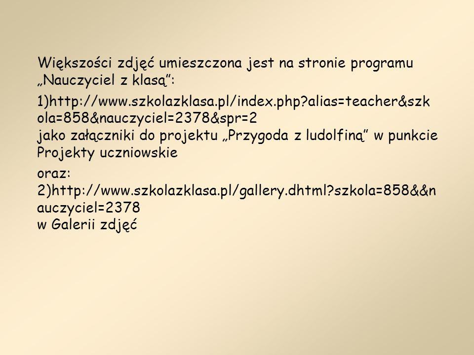 Większości zdjęć umieszczona jest na stronie programu Nauczyciel z klasą: 1)http://www.szkolazklasa.pl/index.php?alias=teacher&szk ola=858&nauczyciel=