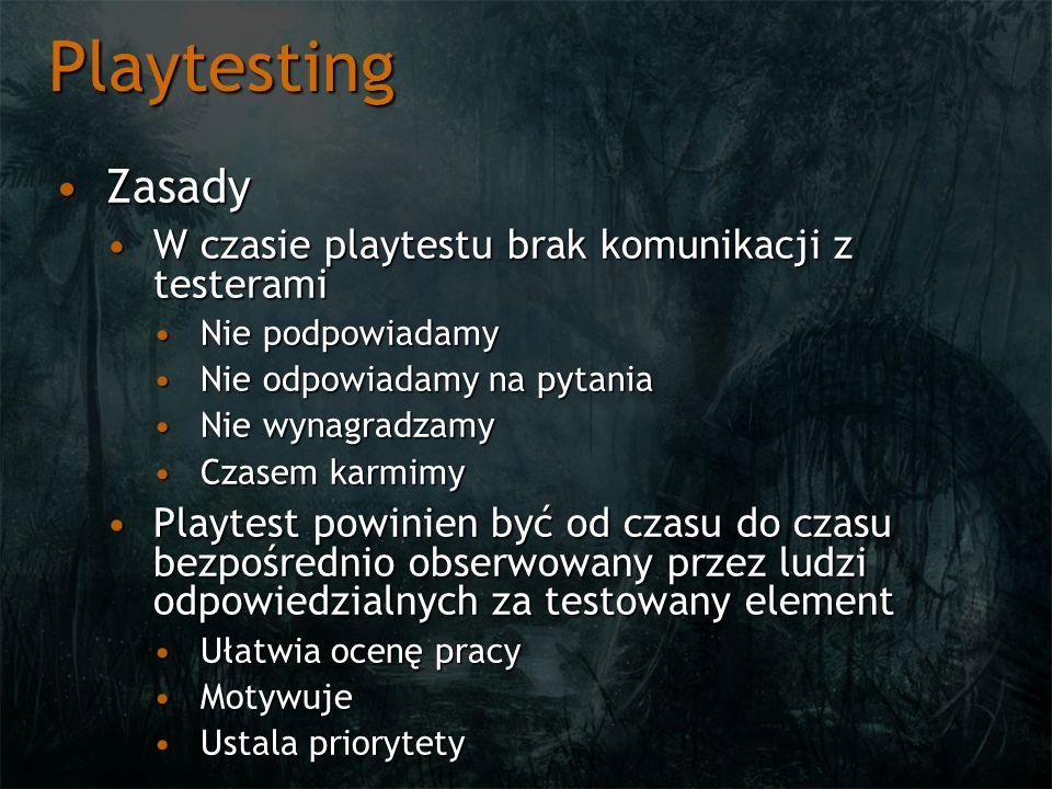Playtesting ZasadyZasady W czasie playtestu brak komunikacji z testeramiW czasie playtestu brak komunikacji z testerami Nie podpowiadamyNie podpowiadamy Nie odpowiadamy na pytaniaNie odpowiadamy na pytania Nie wynagradzamyNie wynagradzamy Czasem karmimyCzasem karmimy Playtest powinien być od czasu do czasu bezpośrednio obserwowany przez ludzi odpowiedzialnych za testowany elementPlaytest powinien być od czasu do czasu bezpośrednio obserwowany przez ludzi odpowiedzialnych za testowany element Ułatwia ocenę pracyUłatwia ocenę pracy MotywujeMotywuje Ustala priorytetyUstala priorytety