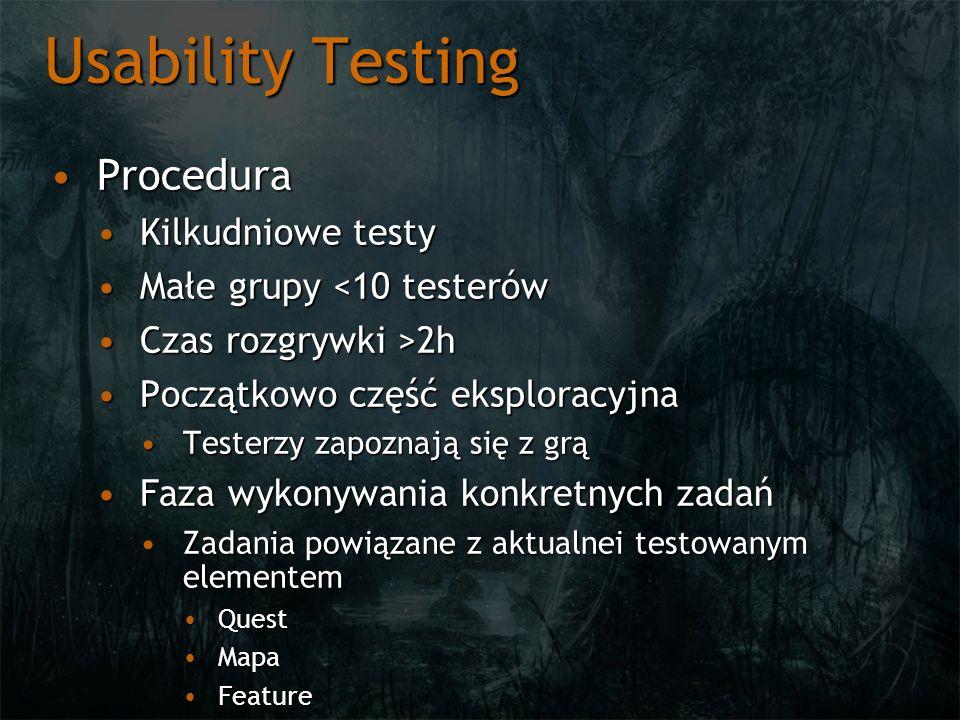 Usability Testing ProceduraProcedura Kilkudniowe testyKilkudniowe testy Małe grupy <10 testerówMałe grupy <10 testerów Czas rozgrywki >2hCzas rozgrywki >2h Początkowo część eksploracyjnaPoczątkowo część eksploracyjna Testerzy zapoznają się z grąTesterzy zapoznają się z grą Faza wykonywania konkretnych zadańFaza wykonywania konkretnych zadań Zadania powiązane z aktualnei testowanym elementemZadania powiązane z aktualnei testowanym elementem QuestQuest MapaMapa FeatureFeature
