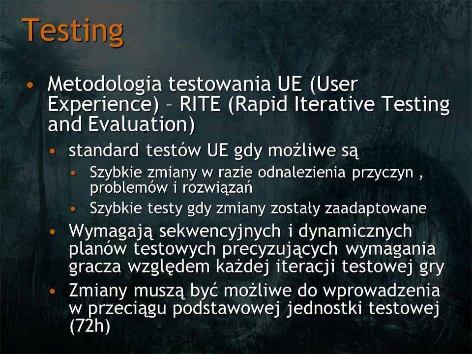Testing Metodologia testowania UE (User Experience) – RITE (Rapid Iterative Testing and Evaluation)Metodologia testowania UE (User Experience) – RITE (Rapid Iterative Testing and Evaluation) standard testów UE gdy możliwe sąstandard testów UE gdy możliwe są Szybkie zmiany w razie odnalezienia przyczyn, problemów i rozwiązańSzybkie zmiany w razie odnalezienia przyczyn, problemów i rozwiązań Szybkie testy gdy zmiany zostały zaadaptowaneSzybkie testy gdy zmiany zostały zaadaptowane Wymagają sekwencyjnych i dynamicznych planów testowych precyzujących wymagania gracza względem każdej iteracji testowej gryWymagają sekwencyjnych i dynamicznych planów testowych precyzujących wymagania gracza względem każdej iteracji testowej gry Zmiany muszą być możliwe do wprowadzenia w przeciągu podstawowej jednostki testowej (72h)Zmiany muszą być możliwe do wprowadzenia w przeciągu podstawowej jednostki testowej (72h)