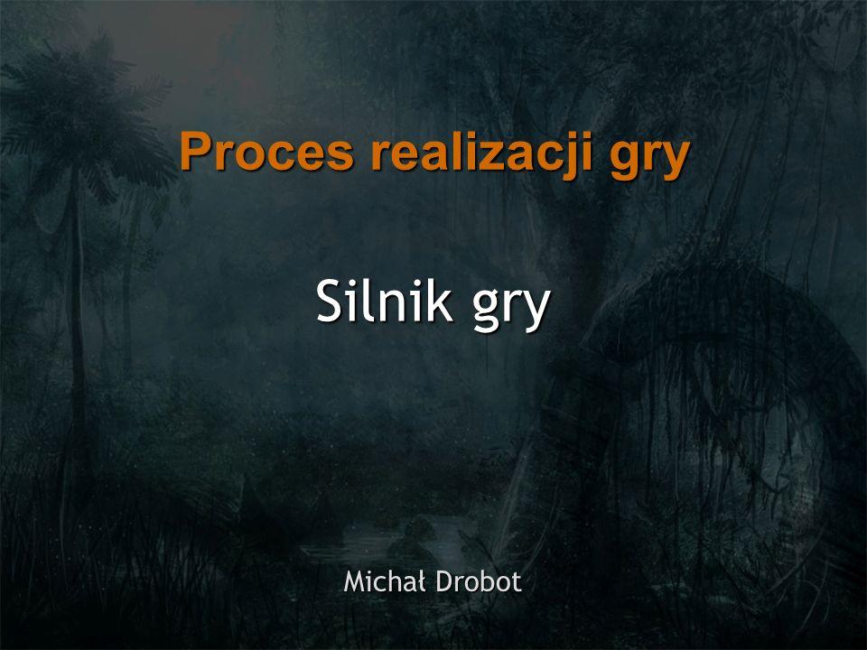 Silnik gry Michał Drobot Proces realizacji gry