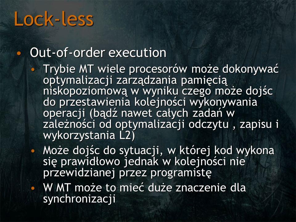 Lock-less Out-of-order executionOut-of-order execution Trybie MT wiele procesorów może dokonywać optymalizacji zarządzania pamięcią niskopoziomową w wyniku czego może dojśc do przestawienia kolejności wykonywania operacji (bądź nawet całych zadań w zależności od optymalizacji odczytu, zapisu i wykorzystania L2)Trybie MT wiele procesorów może dokonywać optymalizacji zarządzania pamięcią niskopoziomową w wyniku czego może dojśc do przestawienia kolejności wykonywania operacji (bądź nawet całych zadań w zależności od optymalizacji odczytu, zapisu i wykorzystania L2) Może dojśc do sytuacji, w której kod wykona się prawidłowo jednak w kolejności nie przewidzianej przez programistęMoże dojśc do sytuacji, w której kod wykona się prawidłowo jednak w kolejności nie przewidzianej przez programistę W MT może to mieć duże znaczenie dla synchronizacjiW MT może to mieć duże znaczenie dla synchronizacji