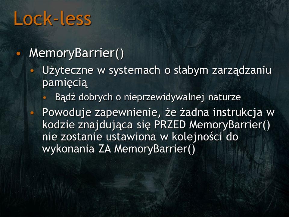 Lock-less MemoryBarrier()MemoryBarrier() Użyteczne w systemach o słabym zarządzaniu pamięciąUżyteczne w systemach o słabym zarządzaniu pamięcią Bądź dobrych o nieprzewidywalnej naturzeBądź dobrych o nieprzewidywalnej naturze Powoduje zapewnienie, że żadna instrukcja w kodzie znajdująca się PRZED MemoryBarrier() nie zostanie ustawiona w kolejności do wykonania ZA MemoryBarrier()Powoduje zapewnienie, że żadna instrukcja w kodzie znajdująca się PRZED MemoryBarrier() nie zostanie ustawiona w kolejności do wykonania ZA MemoryBarrier()