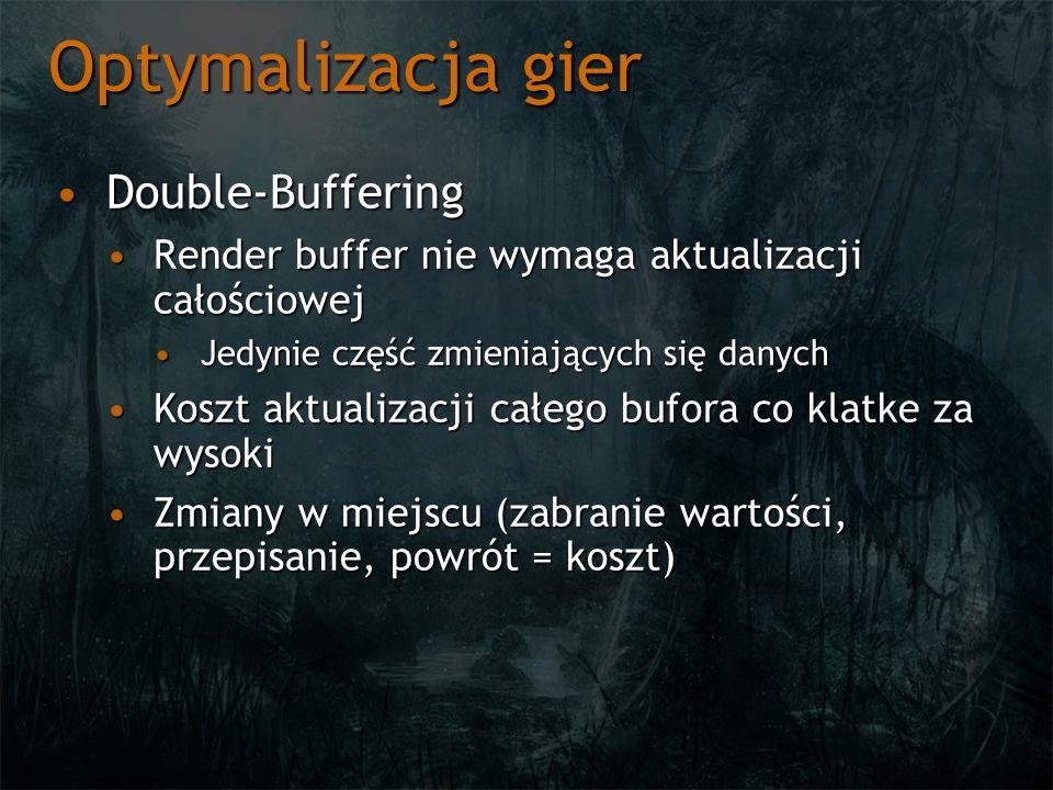Optymalizacja gier Double-BufferingDouble-Buffering Render buffer nie wymaga aktualizacji całościowejRender buffer nie wymaga aktualizacji całościowej Jedynie część zmieniających się danychJedynie część zmieniających się danych Koszt aktualizacji całego bufora co klatke za wysokiKoszt aktualizacji całego bufora co klatke za wysoki Zmiany w miejscu (zabranie wartości, przepisanie, powrót = koszt)Zmiany w miejscu (zabranie wartości, przepisanie, powrót = koszt)
