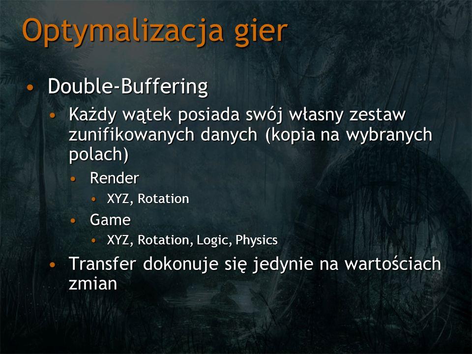 Optymalizacja gier Double-BufferingDouble-Buffering Każdy wątek posiada swój własny zestaw zunifikowanych danych (kopia na wybranych polach)Każdy wątek posiada swój własny zestaw zunifikowanych danych (kopia na wybranych polach) RenderRender XYZ, RotationXYZ, Rotation GameGame XYZ, Rotation, Logic, PhysicsXYZ, Rotation, Logic, Physics Transfer dokonuje się jedynie na wartościach zmianTransfer dokonuje się jedynie na wartościach zmian