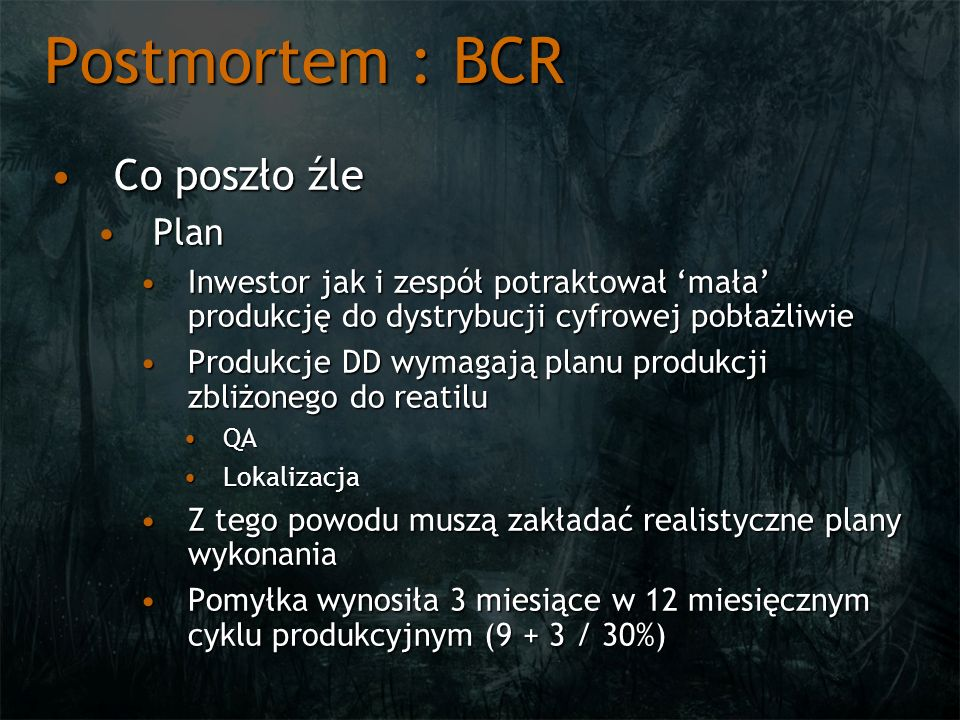 Postmortem : BCR Co poszło źleCo poszło źle PlanPlan Inwestor jak i zespół potraktował mała produkcję do dystrybucji cyfrowej pobłażliwieInwestor jak