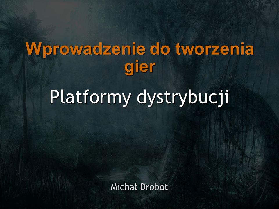 Platformy dystrybucji Michał Drobot Wprowadzenie do tworzenia gier