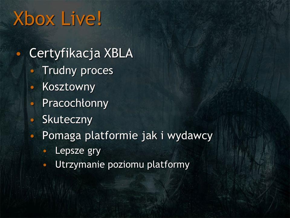 Xbox Live! Certyfikacja XBLACertyfikacja XBLA Trudny procesTrudny proces KosztownyKosztowny PracochłonnyPracochłonny SkutecznySkuteczny Pomaga platfor