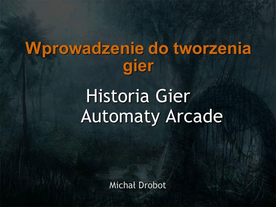 Historia Gier Automaty Arcade Michał Drobot Wprowadzenie do tworzenia gier