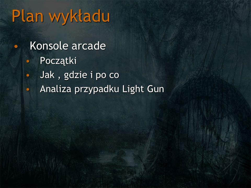 Plan wykładu Konsole arcadeKonsole arcade PoczątkiPoczątki Jak, gdzie i po coJak, gdzie i po co Analiza przypadku Light GunAnaliza przypadku Light Gun