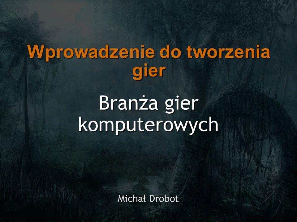 Branża gier komputerowych Michał Drobot Wprowadzenie do tworzenia gier