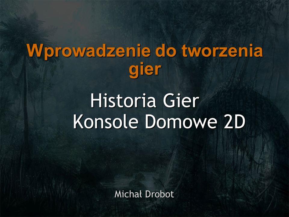Historia Gier Konsole Domowe 2D Michał Drobot Wprowadzenie do tworzenia gier