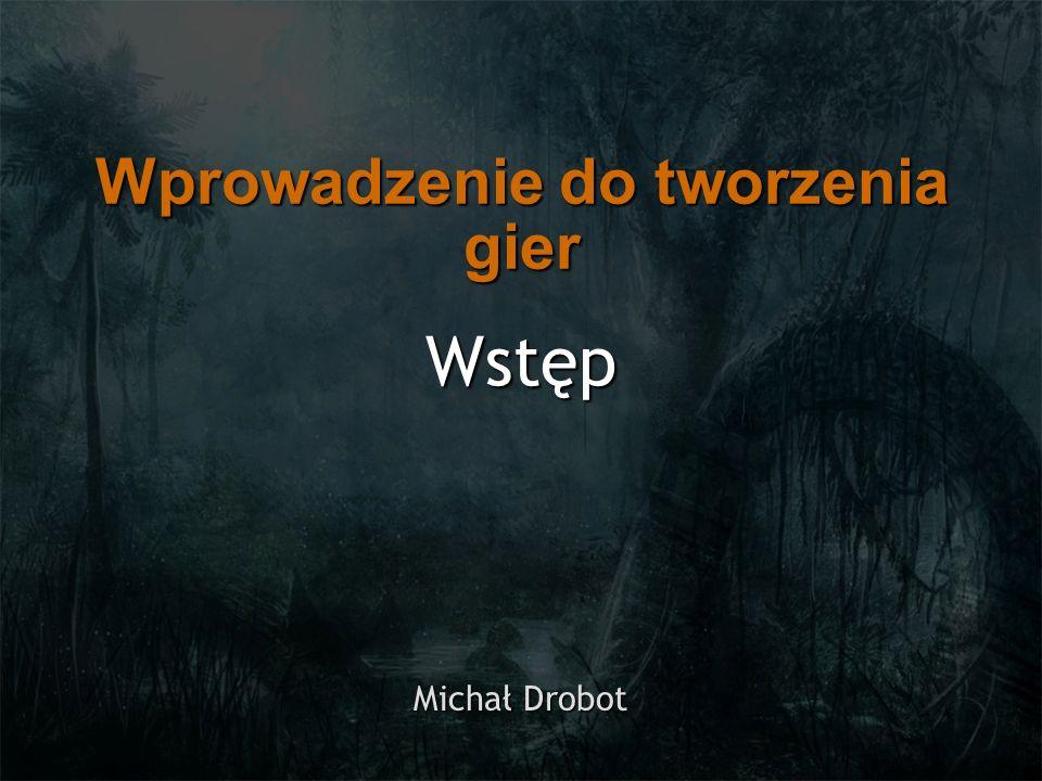 Wstęp Michał Drobot Wprowadzenie do tworzenia gier
