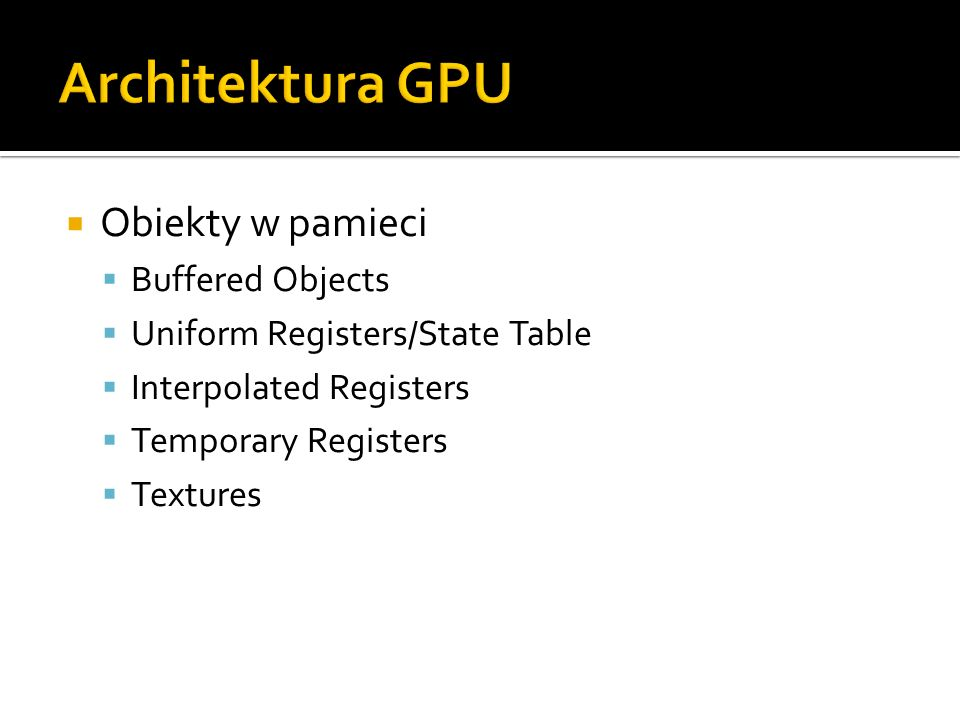 Obiekty w pamieci Buffered Objects Uniform Registers/State Table Interpolated Registers Temporary Registers Textures